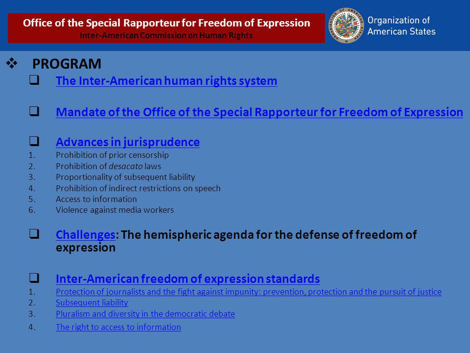PROGRAM The Inter-American human rights system Mandate of the Office of the Special Rapporteur for Freedom of Expression Advances in jurisprudence 1.Prohibition of prior censorship 2.Prohibition of desacato laws 3.Proportionality of subsequent liability 4.Prohibition of indirect restrictions on speech 5.Access to information 6.Violence against media workers Challenges: The hemispheric agenda for the defense of freedom of expression Challenges Inter-American freedom of expression standards 1.Protection of journalists and the fight against impunity: prevention, protection and the pursuit of justiceProtection of journalists and the fight against impunity: prevention, protection and the pursuit of justice 2.Subsequent liabilitySubsequent liability 3.Pluralism and diversity in the democratic debatePluralism and diversity in the democratic debate 4.The right to access to informationThe right to access to information Office of the Special Rapporteur for Freedom of Expression Inter-American Commission on Human Rights