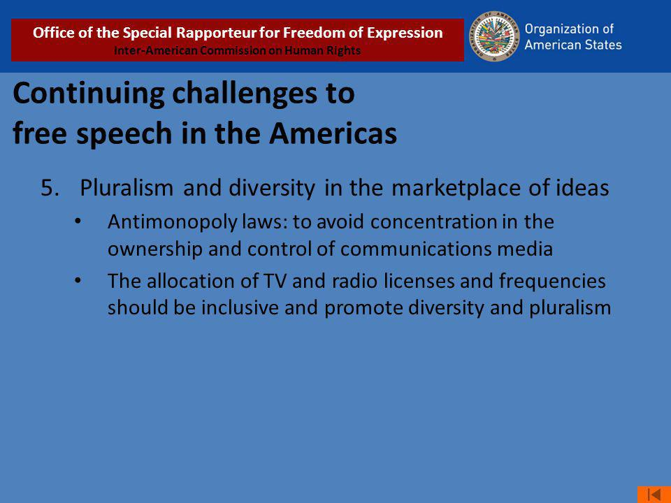 Continuing challenges to free speech in the Americas 5.Pluralism and diversity in the marketplace of ideas Antimonopoly laws: to avoid concentration in the ownership and control of communications media The allocation of TV and radio licenses and frequencies should be inclusive and promote diversity and pluralism Office of the Special Rapporteur for Freedom of Expression Inter-American Commission on Human Rights