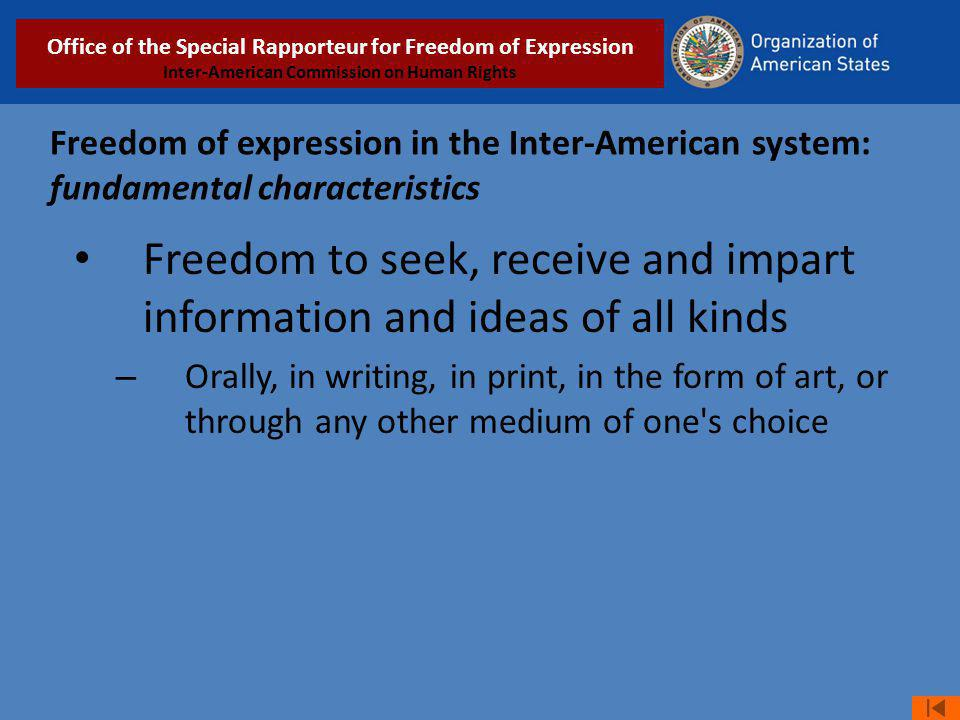 Freedom of expression in the Inter-American system: fundamental characteristics Freedom to seek, receive and impart information and ideas of all kinds – Orally, in writing, in print, in the form of art, or through any other medium of one s choice Relatoría Especial para la Libertad de Expresión COMISIÓN INTERAMERICANA DE DERECHOS HUMANOS Office of the Special Rapporteur for Freedom of Expression Inter-American Commission on Human Rights