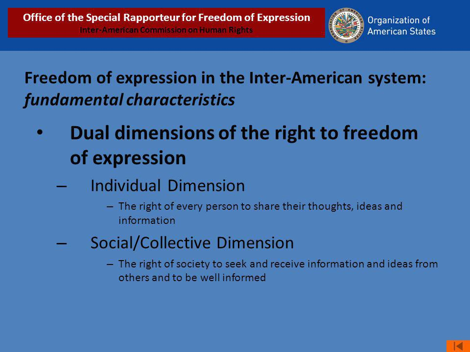 Freedom of expression in the Inter-American system: fundamental characteristics Dual dimensions of the right to freedom of expression – Individual Dimension – The right of every person to share their thoughts, ideas and information – Social/Collective Dimension – The right of society to seek and receive information and ideas from others and to be well informed Office of the Special Rapporteur for Freedom of Expression Inter-American Commission on Human Rights