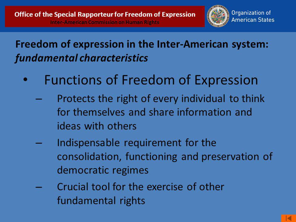 Freedom of expression in the Inter-American system: fundamental characteristics Functions of Freedom of Expression – Protects the right of every individual to think for themselves and share information and ideas with others – Indispensable requirement for the consolidation, functioning and preservation of democratic regimes – Crucial tool for the exercise of other fundamental rights Relatoría Especial para la Libertad de Expresión COMISIÓN INTERAMERICANA DE DERECHOS HUMANOS Office of the Special Rapporteur for Freedom of Expression Inter-American Commission on Human Rights