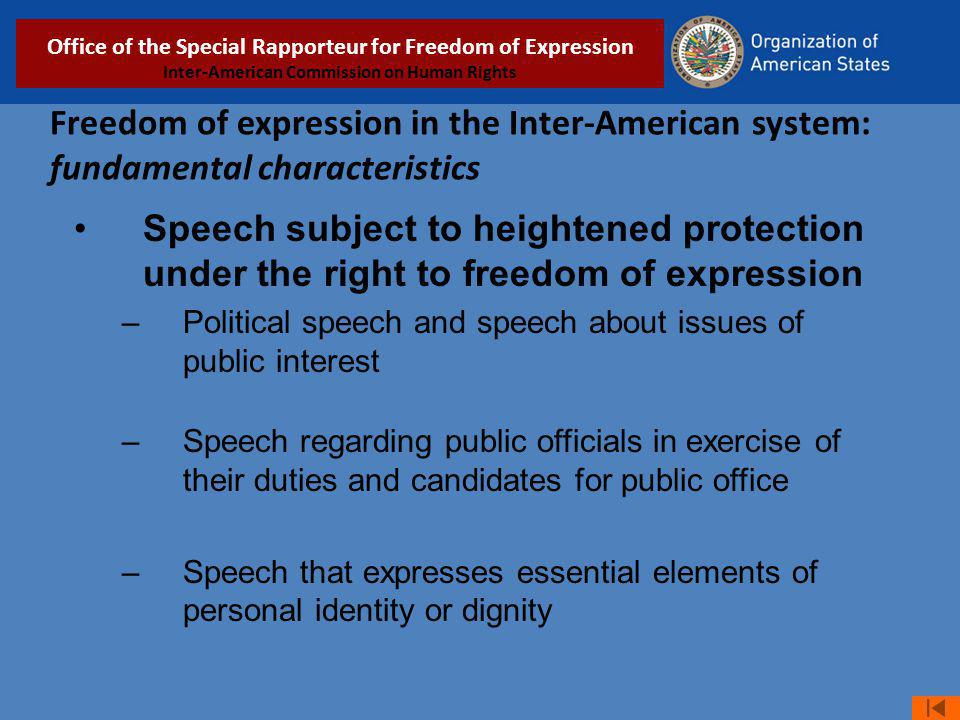 Freedom of expression in the Inter-American system: fundamental characteristics Speech subject to heightened protection under the right to freedom of expression –Political speech and speech about issues of public interest –Speech regarding public officials in exercise of their duties and candidates for public office –Speech that expresses essential elements of personal identity or dignity Relatoría Especial para la Libertad de Expresión COMISIÓN INTERAMERICANA DE DERECHOS HUMANOS Office of the Special Rapporteur for Freedom of Expression Inter-American Commission on Human Rights