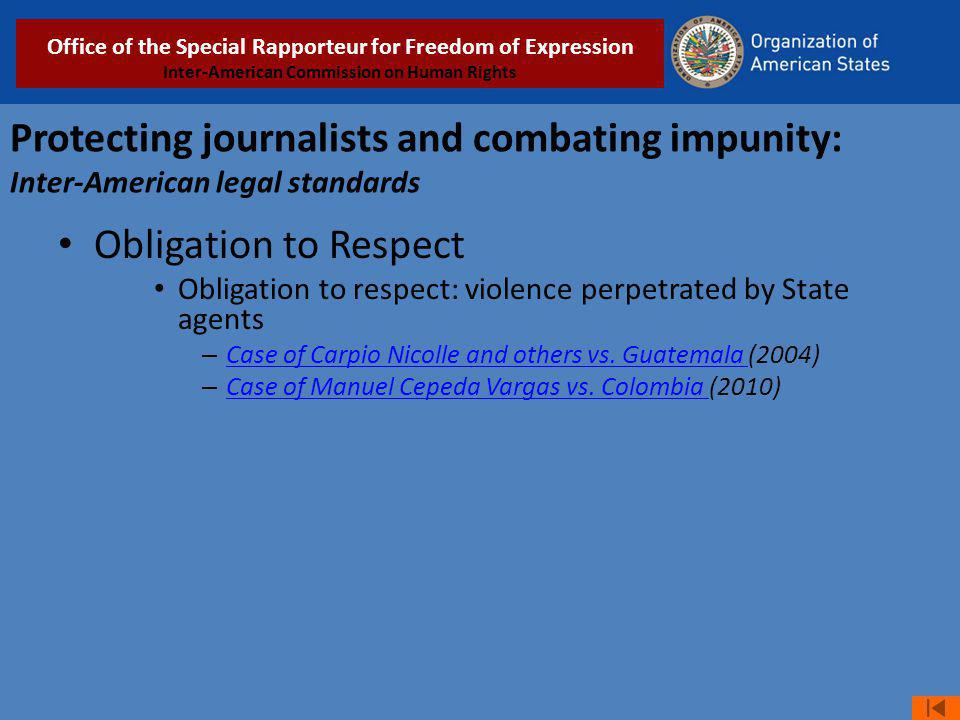 Protecting journalists and combating impunity: Inter-American legal standards Obligation to Respect Obligation to respect: violence perpetrated by Sta
