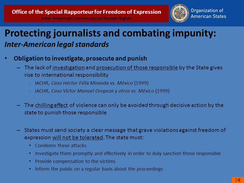Protecting journalists and combating impunity: Inter-American legal standards Obligation to investigate, prosecute and punish – The lack of investigation and prosecution of those responsible by the State gives rise to international responsibility -IACHR, Caso Héctor Félix Miranda vs.