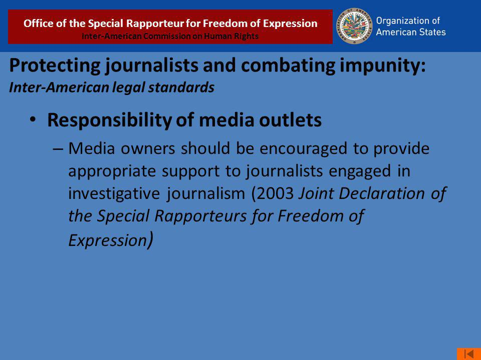 Protecting journalists and combating impunity: Inter-American legal standards Responsibility of media outlets – Media owners should be encouraged to provide appropriate support to journalists engaged in investigative journalism (2003 Joint Declaration of the Special Rapporteurs for Freedom of Expression ) Relatoría Especial para la Libertad de Expresión COMISIÓN INTERAMERICANA DE DERECHOS HUMANOS Office of the Special Rapporteur for Freedom of Expression Inter-American Commission on Human Rights