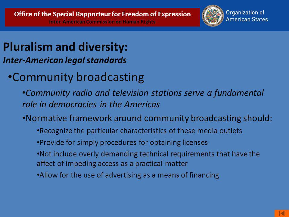 Pluralism and diversity: Inter-American legal standards Community broadcasting Community radio and television stations serve a fundamental role in democracies in the Americas Normative framework around community broadcasting should: Recognize the particular characteristics of these media outlets Provide for simply procedures for obtaining licenses Not include overly demanding technical requirements that have the affect of impeding access as a practical matter Allow for the use of advertising as a means of financing Office of the Special Rapporteur for Freedom of Expression Inter-American Commission on Human Rights