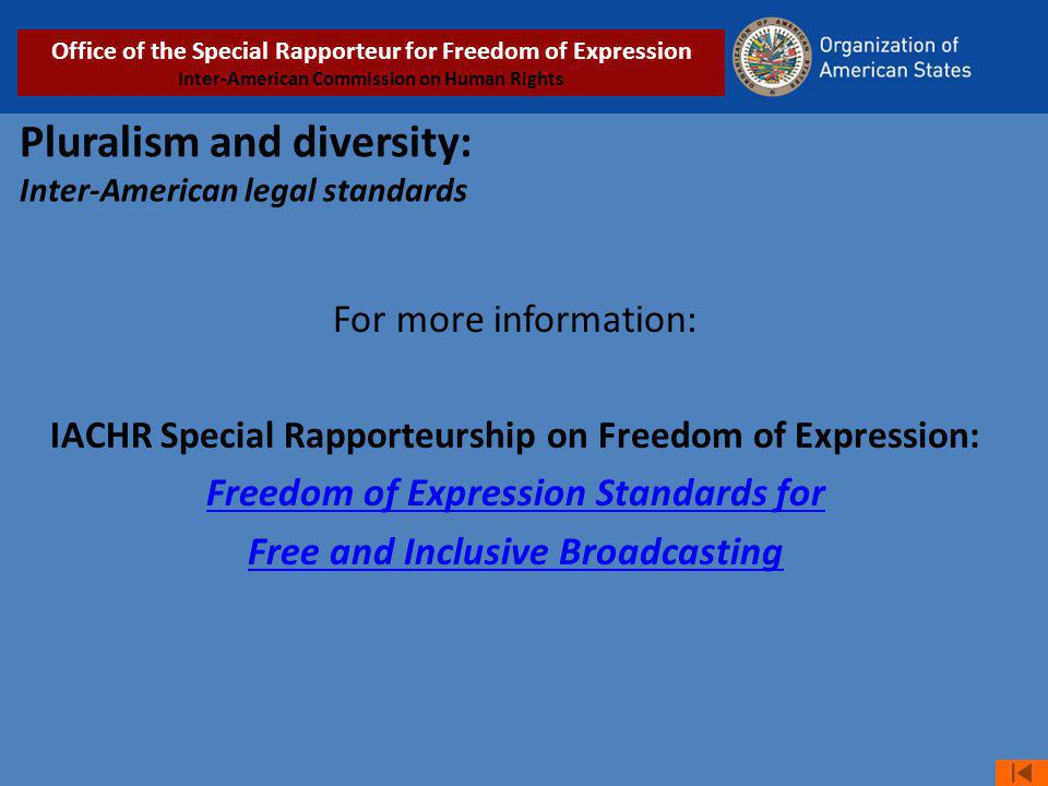Pluralism and diversity: Inter-American legal standards For more information: IACHR Special Rapporteurship on Freedom of Expression: Freedom of Expression Standards for Free and Inclusive Broadcasting Office of the Special Rapporteur for Freedom of Expression Inter-American Commission on Human Rights