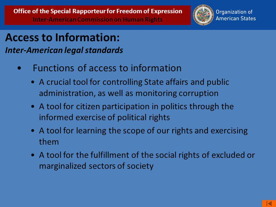 Access to Information: Inter-American legal standards Functions of access to information A crucial tool for controlling State affairs and public administration, as well as monitoring corruption A tool for citizen participation in politics through the informed exercise of political rights A tool for learning the scope of our rights and exercising them A tool for the fulfillment of the social rights of excluded or marginalized sectors of society Office of the Special Rapporteur for Freedom of Expression Inter-American Commission on Human Rights
