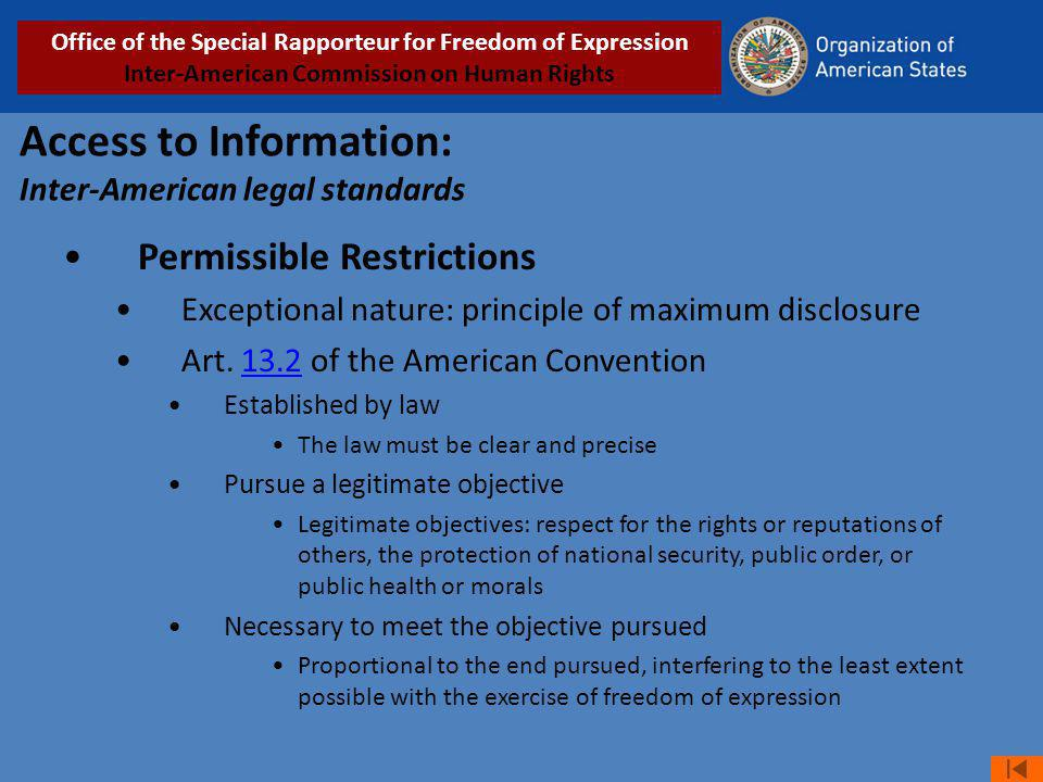 Access to Information: Inter-American legal standards Permissible Restrictions Exceptional nature: principle of maximum disclosure Art. 13.2 of the Am