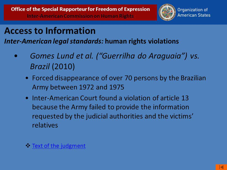 Access to Information Inter-American legal standards: human rights violations Gomes Lund et al. (Guerrilha do Araguaia) vs. Brazil (2010) Forced disap