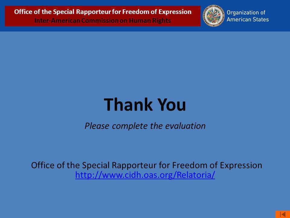 Thank You Please complete the evaluation Office of the Special Rapporteur for Freedom of Expression http://www.cidh.oas.org/Relatoria/ http://www.cidh