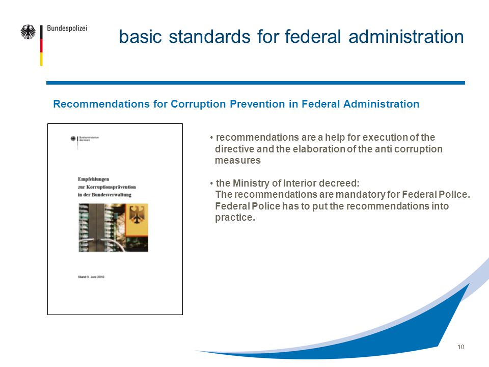 10 basic standards for federal administration Recommendations for Corruption Prevention in Federal Administration recommendations are a help for execution of the directive and the elaboration of the anti corruption measures the Ministry of Interior decreed: The recommendations are mandatory for Federal Police.