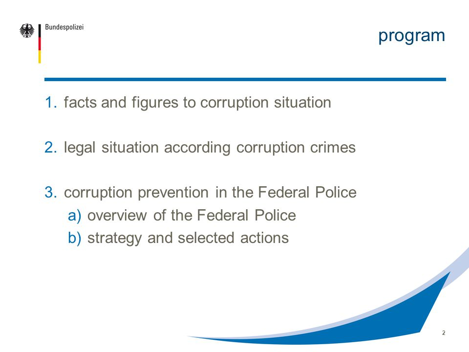 2 program 1.facts and figures to corruption situation 2.legal situation according corruption crimes 3.corruption prevention in the Federal Police a)overview of the Federal Police b)strategy and selected actions