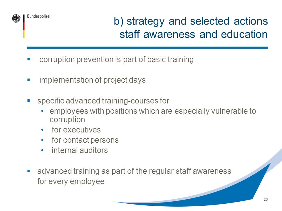 23 b) strategy and selected actions staff awareness and education corruption prevention is part of basic training implementation of project days specific advanced training-courses for employees with positions which are especially vulnerable to corruption for executives for contact persons internal auditors advanced training as part of the regular staff awareness for every employee