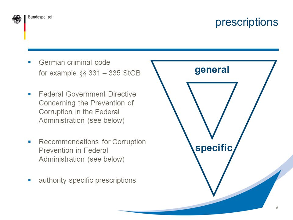 8 prescriptions German criminal code for example §§ 331 – 335 StGB Federal Government Directive Concerning the Prevention of Corruption in the Federal Administration (see below) Recommendations for Corruption Prevention in Federal Administration (see below) authority specific prescriptions general specific