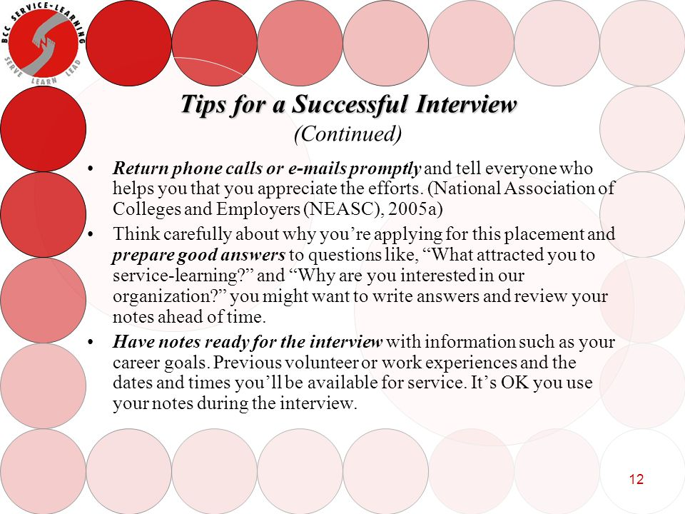 12 Tips for a Successful Interview Tips for a Successful Interview (Continued) Return phone calls or e-mails promptly and tell everyone who helps you that you appreciate the efforts.