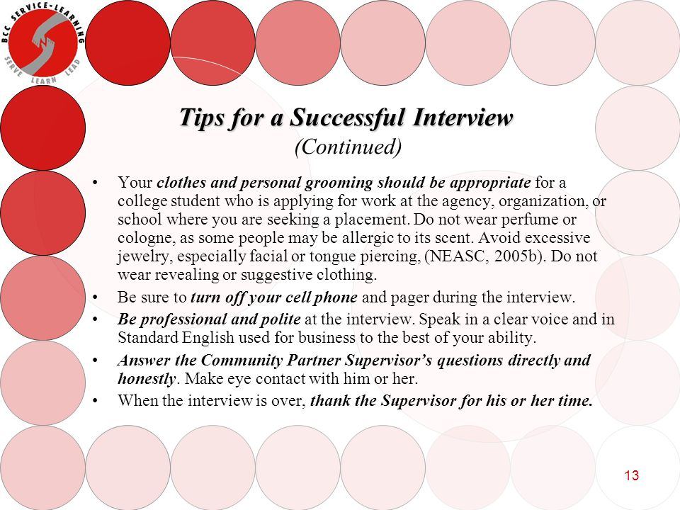 13 Tips for a Successful Interview Tips for a Successful Interview (Continued) Your clothes and personal grooming should be appropriate for a college student who is applying for work at the agency, organization, or school where you are seeking a placement.