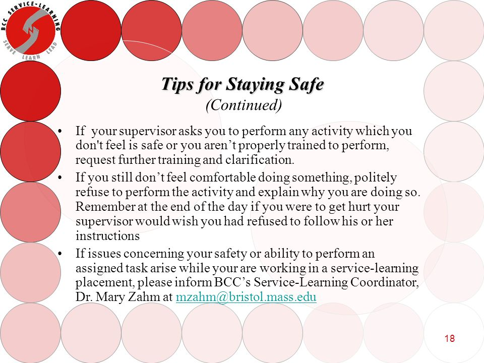 18 Tips for Staying Safe Tips for Staying Safe (Continued) If your supervisor asks you to perform any activity which you don t feel is safe or you arent properly trained to perform, request further training and clarification.