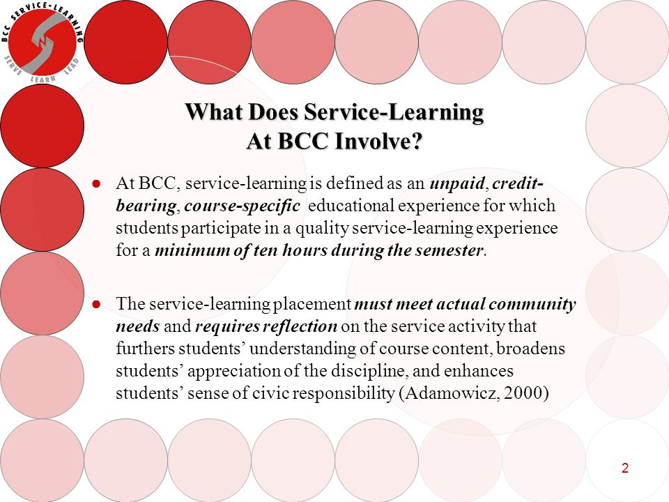 3 What is the Process for Students to Follow to Engage in Service-Learning A BCC student who is enrolled in a course in which the instructor offers a Service-Learning Option may engage in service-learning by: Choosing a service placement that his/her instructor agrees is consistent with the course objectives Choosing a service placement that his/her instructor agrees is consistent with the course objectives Completing a service-learning contract Completing a service-learning contract Performing a minimum of 10 hours service Performing a minimum of 10 hours service Completing a reflection activity assigned by the course instructor Completing a reflection activity assigned by the course instructor