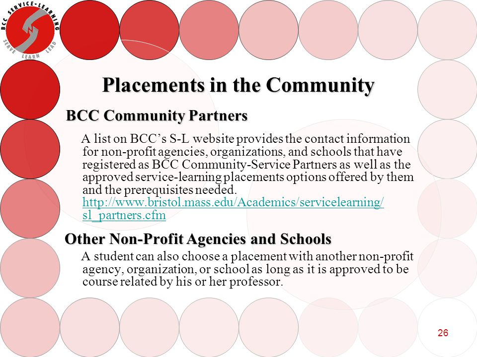 26 Placements in the Community A list on BCCs S-L website provides the contact information for non-profit agencies, organizations, and schools that have registered as BCC Community-Service Partners as well as the approved service-learning placements options offered by them and the prerequisites needed.