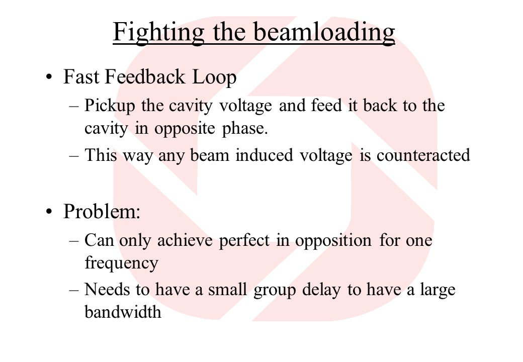 Fighting the beamloading Fast Feedback Loop –Pickup the cavity voltage and feed it back to the cavity in opposite phase.