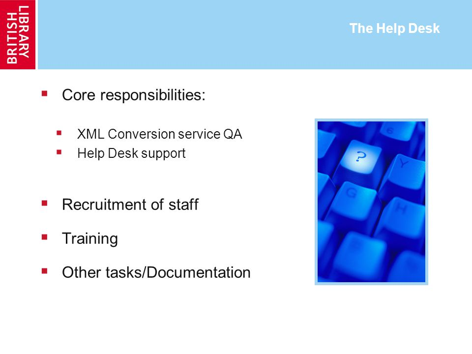The Help Desk Core responsibilities: XML Conversion service QA Help Desk support Recruitment of staff Training Other tasks/Documentation