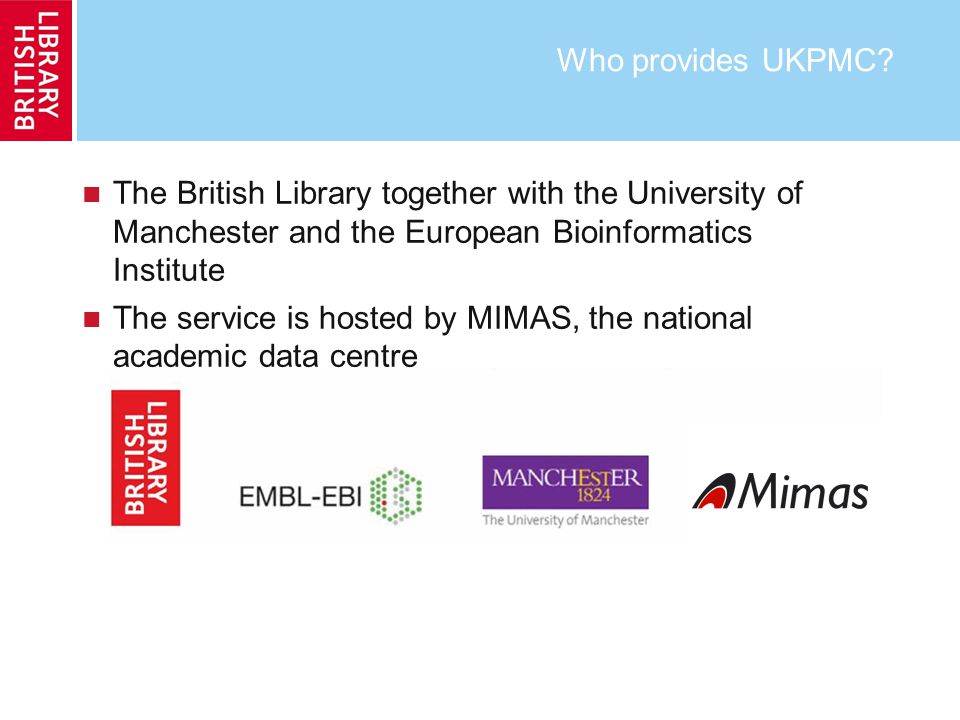 Who provides UKPMC? The British Library together with the University of Manchester and the European Bioinformatics Institute The service is hosted by