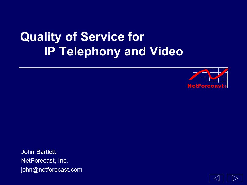 NetForecast ® Quality of Service for IP Telephony and Video John Bartlett NetForecast, Inc.