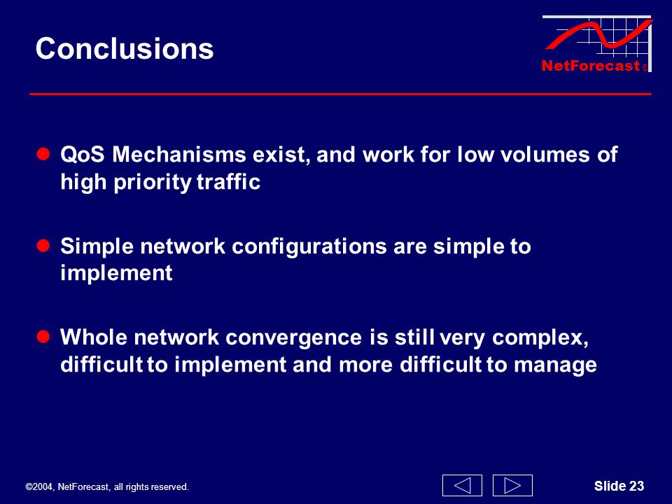 ©2004, NetForecast, all rights reserved. NetForecast ® Slide 23 Conclusions QoS Mechanisms exist, and work for low volumes of high priority traffic Si