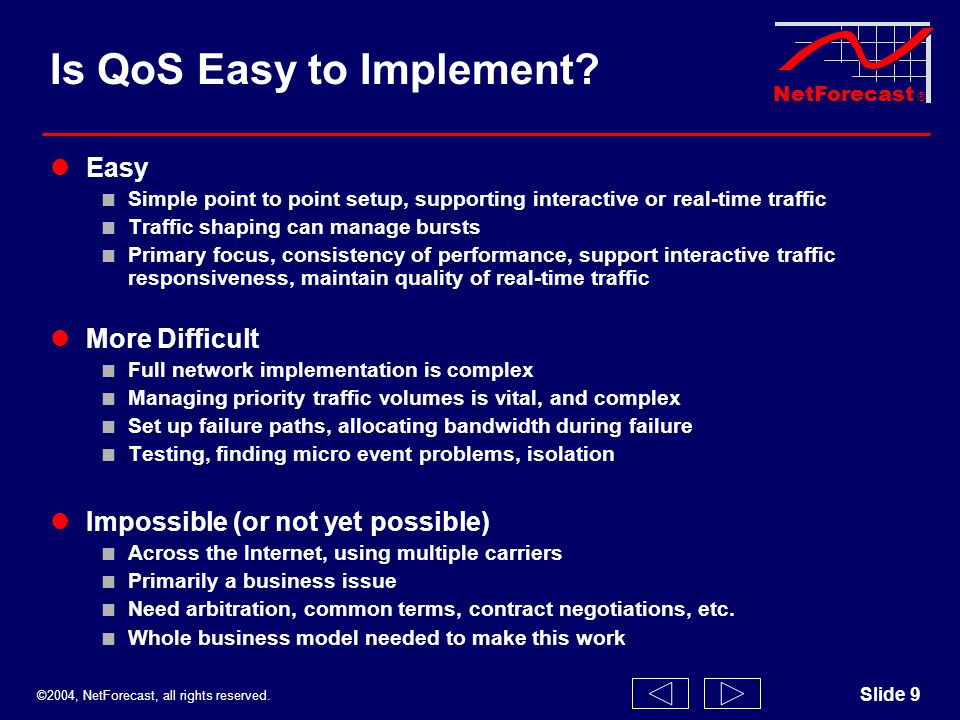 ©2004, NetForecast, all rights reserved. NetForecast ® Slide 9 Is QoS Easy to Implement? Easy Simple point to point setup, supporting interactive or r