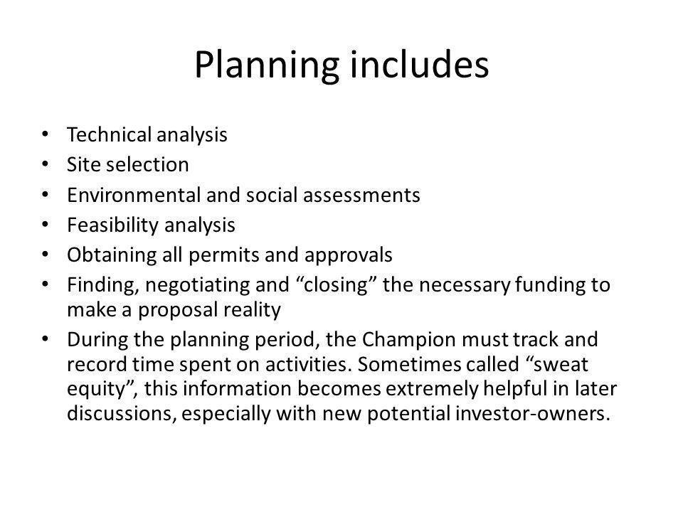 Planning includes Technical analysis Site selection Environmental and social assessments Feasibility analysis Obtaining all permits and approvals Finding, negotiating and closing the necessary funding to make a proposal reality During the planning period, the Champion must track and record time spent on activities.