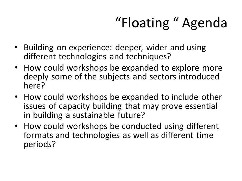 Floating Agenda Building on experience: deeper, wider and using different technologies and techniques.