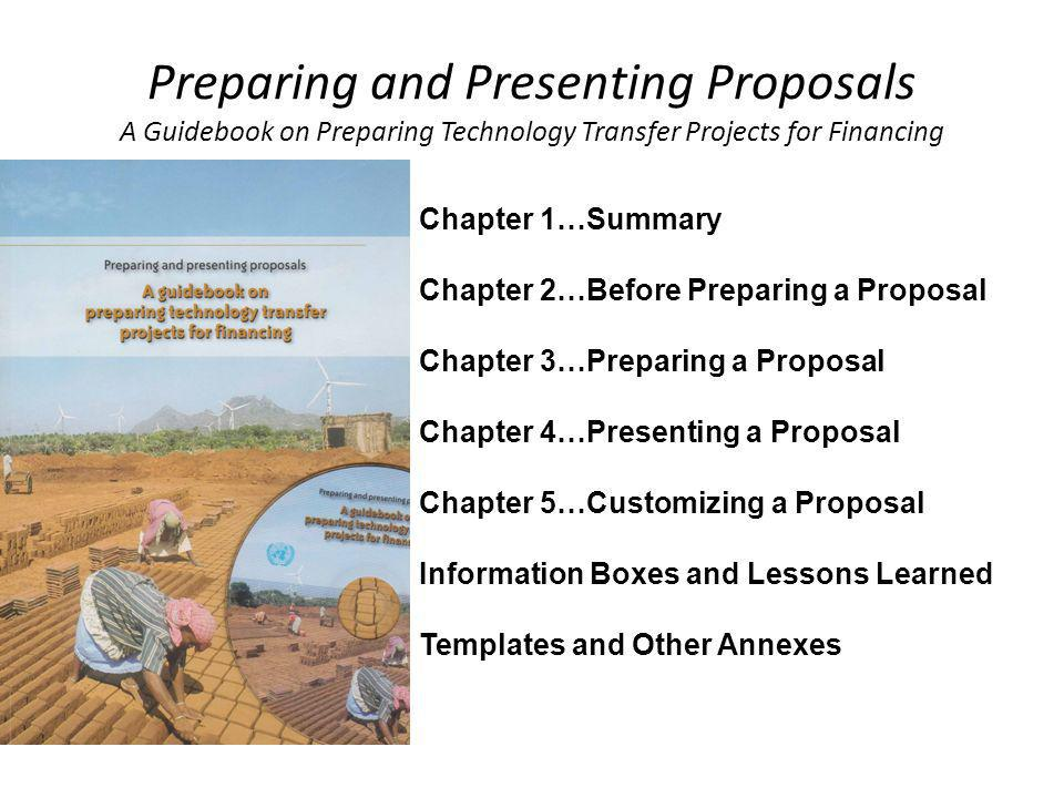 Preparing and Presenting Proposals A Guidebook on Preparing Technology Transfer Projects for Financing Chapter 1…Summary Chapter 2…Before Preparing a Proposal Chapter 3…Preparing a Proposal Chapter 4…Presenting a Proposal Chapter 5…Customizing a Proposal Information Boxes and Lessons Learned Templates and Other Annexes