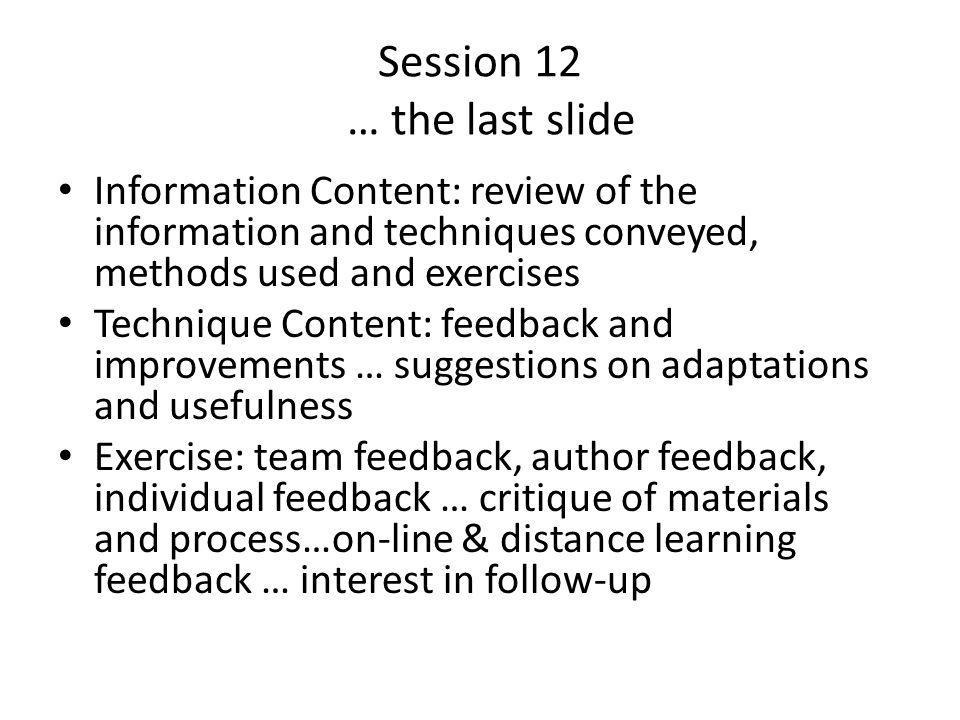 Session 12 … the last slide Information Content: review of the information and techniques conveyed, methods used and exercises Technique Content: feedback and improvements … suggestions on adaptations and usefulness Exercise: team feedback, author feedback, individual feedback … critique of materials and process…on-line & distance learning feedback … interest in follow-up