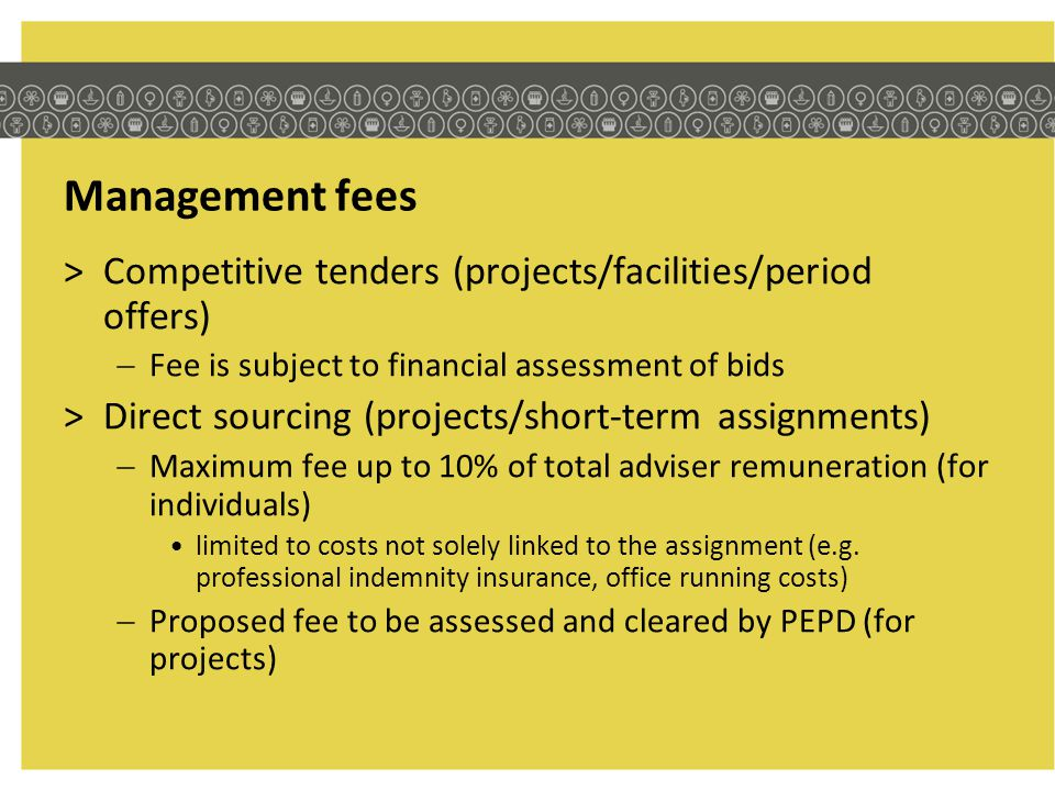 Management fees >Competitive tenders (projects/facilities/period offers) Fee is subject to financial assessment of bids >Direct sourcing (projects/sho