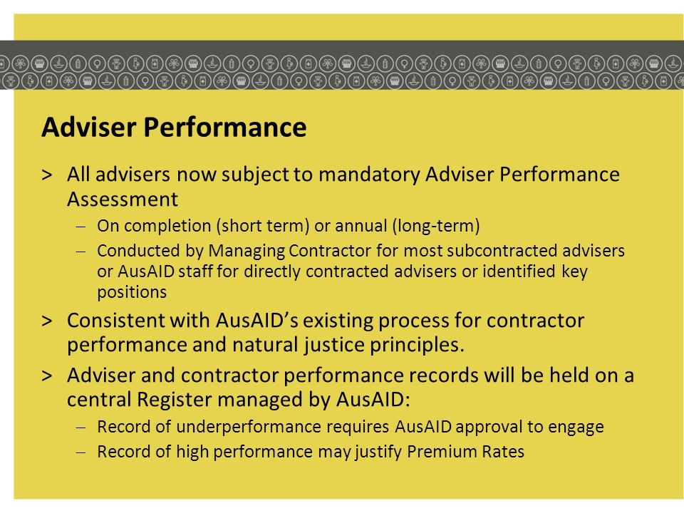 Adviser Performance >All advisers now subject to mandatory Adviser Performance Assessment On completion (short term) or annual (long-term) Conducted b