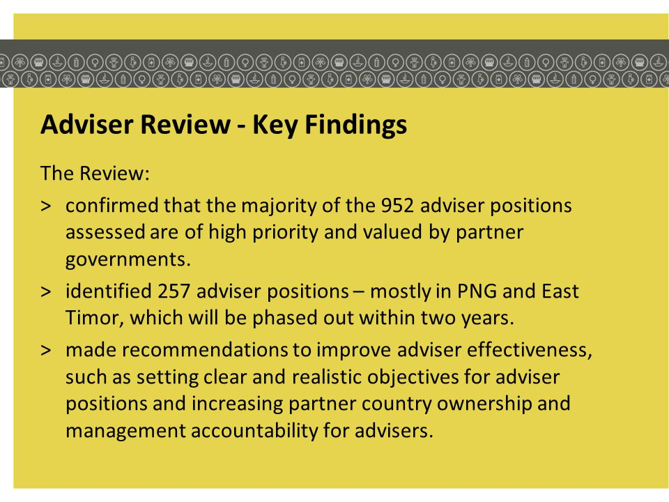 Adviser Review - Key Findings The Review: >confirmed that the majority of the 952 adviser positions assessed are of high priority and valued by partne