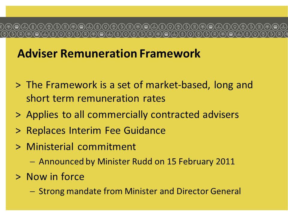 Monitoring >Framework compliance is on the Audit Work Plan >PEPD will monitor patterns in use of advisers across programs how positions are being classified actual remuneration rates acceptance/rejection rates >Formal review point in 12 months time