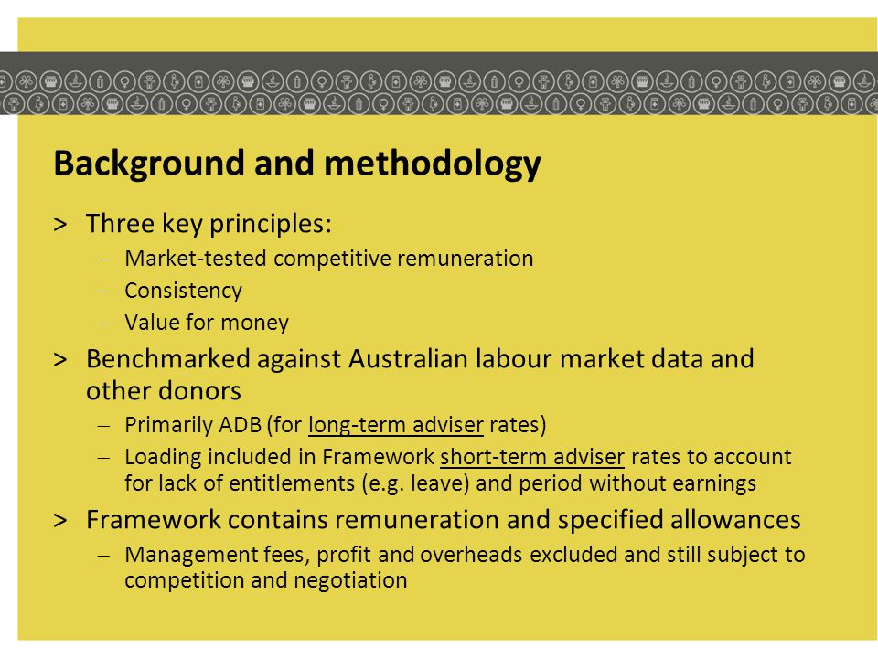 Further information >Suite of documents will be made available on Internet: Guideline – includes rates FAQ – updated regularly based on feedback Calculator Explanatory Note on the Framework >Contact relevant AusAID contact officer, agreement manager or Period Offer Panel manager for Framework queries relating to existing contracts & tenders underway >For all other general enquiries relating to the Framework, please use our email enquiry service adviser.remuneration@ausaid.gov.au
