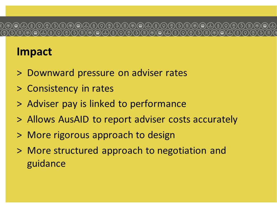 Impact >Downward pressure on adviser rates >Consistency in rates >Adviser pay is linked to performance >Allows AusAID to report adviser costs accurate