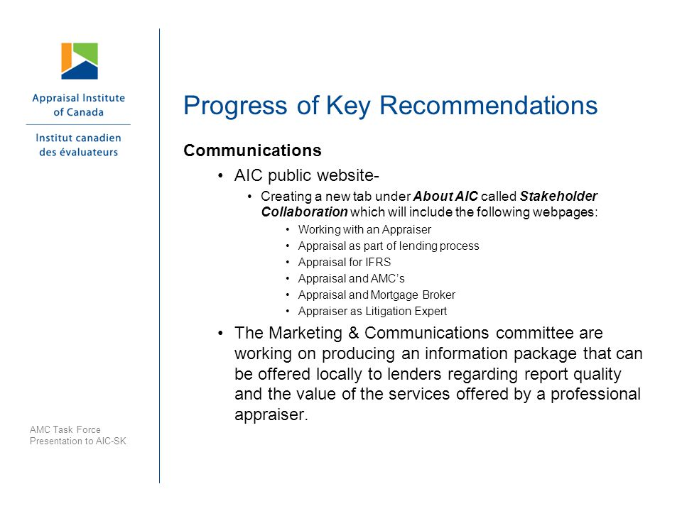 Progress of Key Recommendations Communications AIC public website- Creating a new tab under About AIC called Stakeholder Collaboration which will include the following webpages: Working with an Appraiser Appraisal as part of lending process Appraisal for IFRS Appraisal and AMCs Appraisal and Mortgage Broker Appraiser as Litigation Expert The Marketing & Communications committee are working on producing an information package that can be offered locally to lenders regarding report quality and the value of the services offered by a professional appraiser.