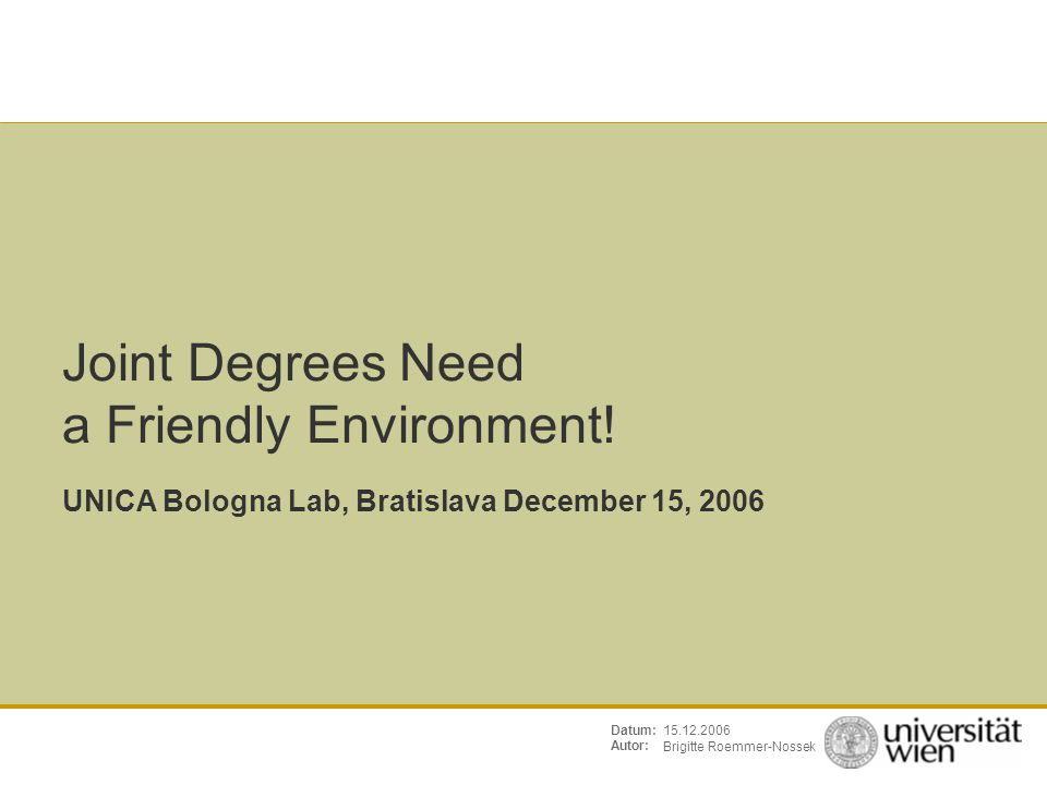 Seite: Brigitte Römmer-Nossek 2 UNICA Bologna Lab, Bratislava15.12.2006 Infrastructure needed to run the program How to include your stakeholders and move them to commit themselves Contractual issues Admission Quality Exchange of teachers and students Visibility Topics