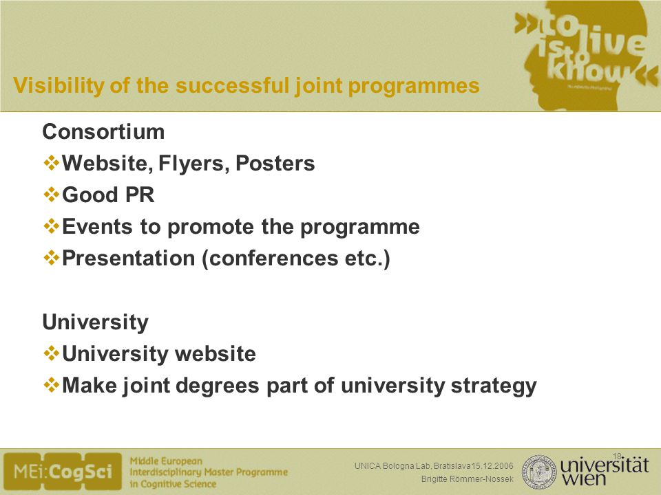 Seite: Brigitte Römmer-Nossek 18 UNICA Bologna Lab, Bratislava15.12.2006 Visibility of the successful joint programmes Consortium Website, Flyers, Posters Good PR Events to promote the programme Presentation (conferences etc.) University University website Make joint degrees part of university strategy