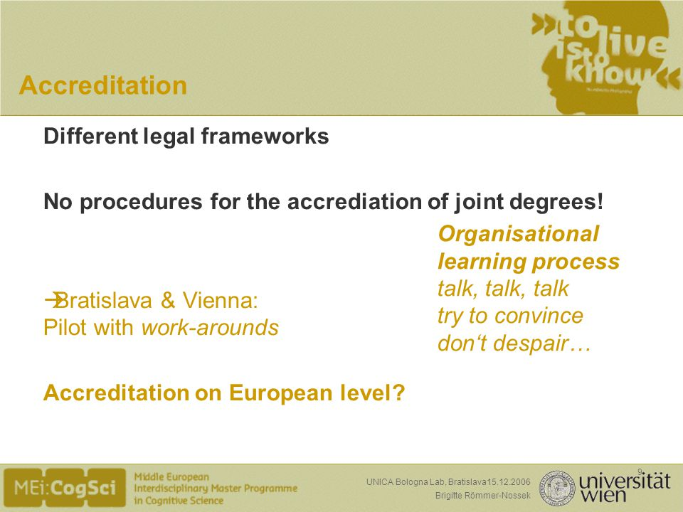 Seite: Brigitte Römmer-Nossek 9 UNICA Bologna Lab, Bratislava15.12.2006 Accreditation Different legal frameworks No procedures for the accrediation of