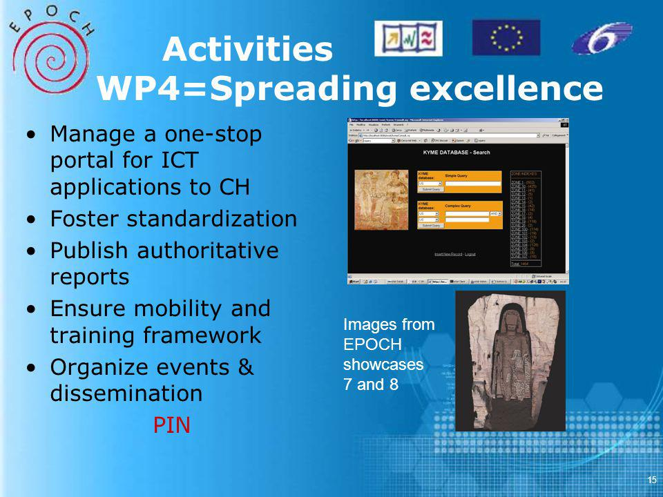 15 Activities WP4=Spreading excellence Manage a one-stop portal for ICT applications to CH Foster standardization Publish authoritative reports Ensure mobility and training framework Organize events & dissemination PIN Images from EPOCH showcases 7 and 8