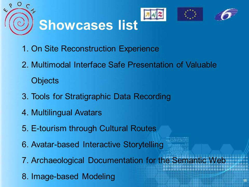 18 1.On Site Reconstruction Experience 2.Multimodal Interface Safe Presentation of Valuable Objects 3.Tools for Stratigraphic Data Recording 4.Multilingual Avatars 5.E-tourism through Cultural Routes 6.Avatar-based Interactive Storytelling 7.Archaeological Documentation for the Semantic Web 8.Image-based Modeling Showcases list