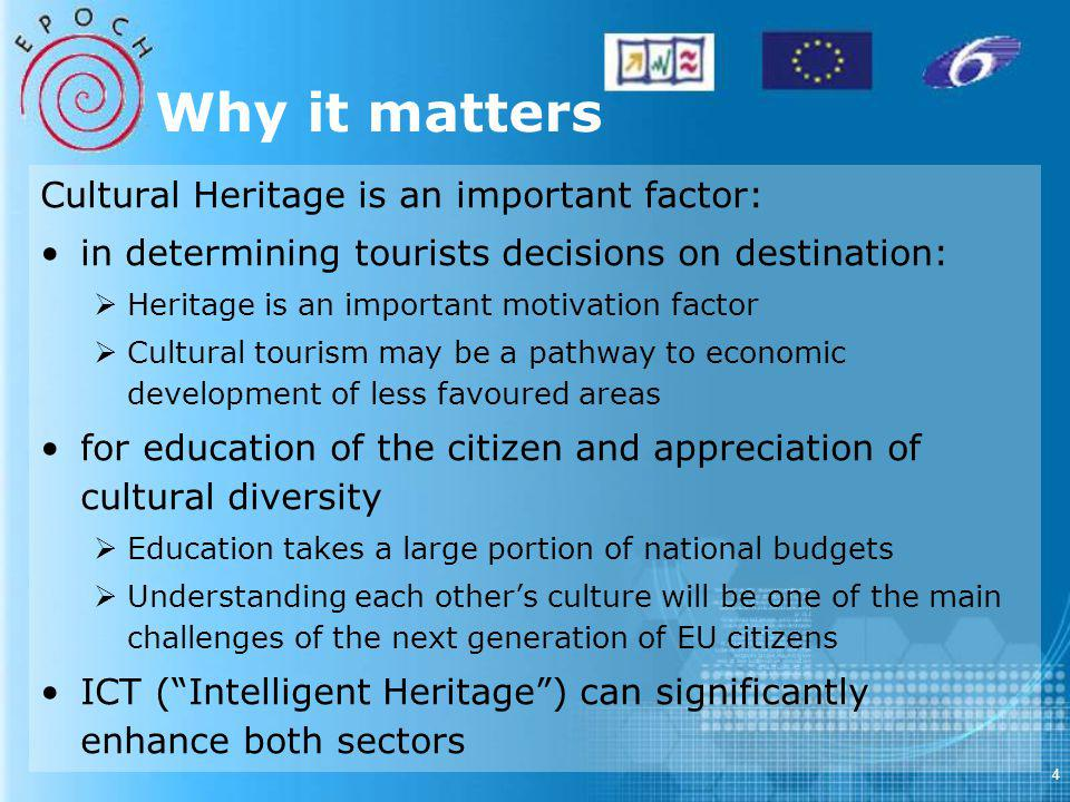 4 Why it matters Cultural Heritage is an important factor: in determining tourists decisions on destination: Heritage is an important motivation factor Cultural tourism may be a pathway to economic development of less favoured areas for education of the citizen and appreciation of cultural diversity Education takes a large portion of national budgets Understanding each others culture will be one of the main challenges of the next generation of EU citizens ICT (Intelligent Heritage) can significantly enhance both sectors