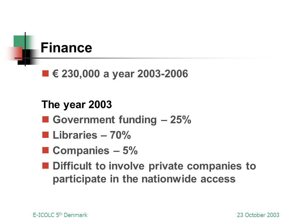 E-ICOLC 5 th Denmark23 October 2003 Finance 230,000 a year 2003-2006 The year 2003 Government funding – 25% Libraries – 70% Companies – 5% Difficult to involve private companies to participate in the nationwide access