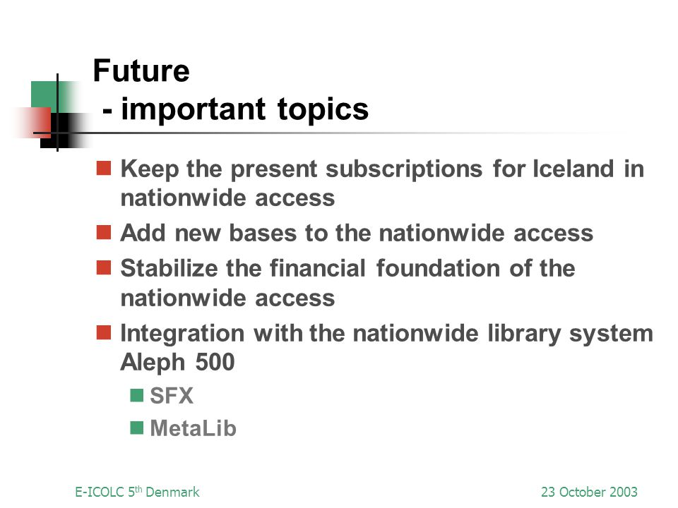 E-ICOLC 5 th Denmark23 October 2003 Future - important topics Keep the present subscriptions for Iceland in nationwide access Add new bases to the nationwide access Stabilize the financial foundation of the nationwide access Integration with the nationwide library system Aleph 500 SFX MetaLib