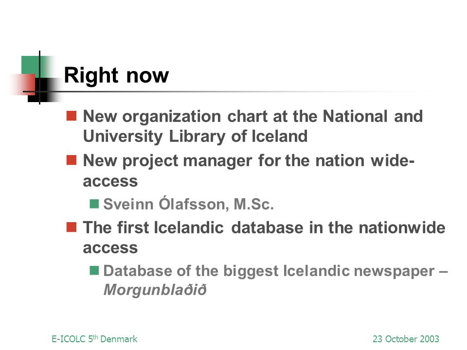 E-ICOLC 5 th Denmark23 October 2003 Right now New organization chart at the National and University Library of Iceland New project manager for the nation wide- access Sveinn Ólafsson, M.Sc.